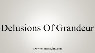 How To Say Delusions Of Grandeur