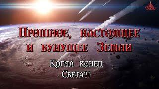 Прошлое, настоящее и будущее Земли. Когда конец Света?!