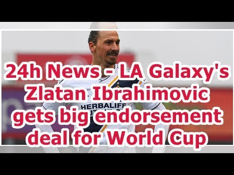 24h News - LA Galaxy's Zlatan Ibrahimovic gets big endorsement deal for World Cup