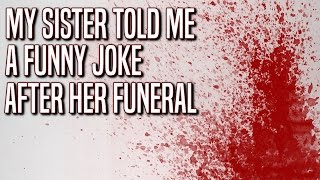 """My sister told me a funny joke after her funeral"" Creepypasta"