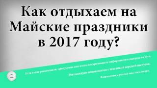видео Как отдыхаем в мае 2016 года, праздничные дни в мае