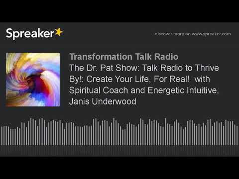 The Dr. Pat Show: Talk Radio to Thrive By!: Create Your Life, For Real!  with Spiritual Coach and En