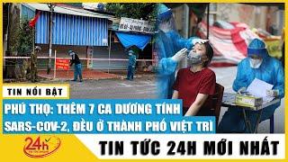 Tin tức 24h Mới Tin Trưa 20/10. Cập nhật Phú Thọ tiếp tục thêm 7 ca mắc Covid tại ổ dịch TP Việt trì