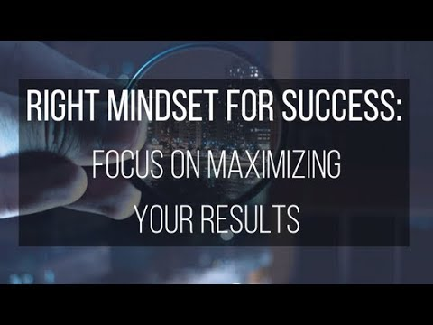 Right Mindset for Success: Focus on Maximizing Your Results