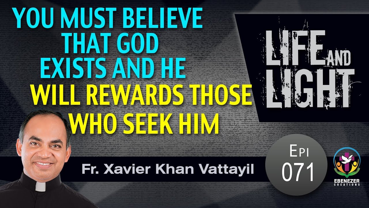 You must believe that God exists and he will rewards those who seek him