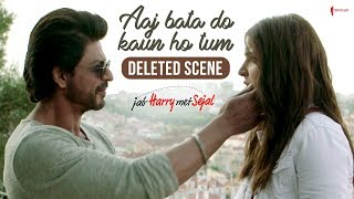 Aaj bata do kaun ho tum | jab harry met sejal | deleted scene