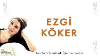 Ezgi Köker - Ben Seni Unutmak İçin Sevmedim   Sade © 2012 Kalan Müzik