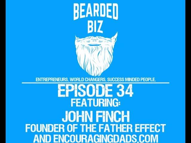 Bearded Biz Show - Ep. 34 - John Finch - Founder of The Father Effect & EncouragingDads.com