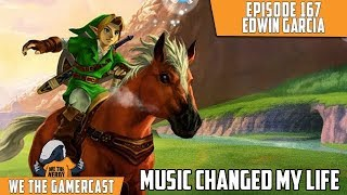 Music Changed My Life - We The GamerCast Episode 167: Edwin Garcia