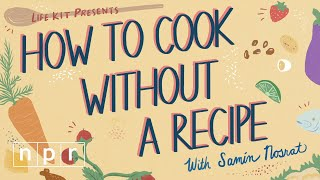 How To Cook Without A Recipe (w/Samin Nosrat) | Life Kit | NPR