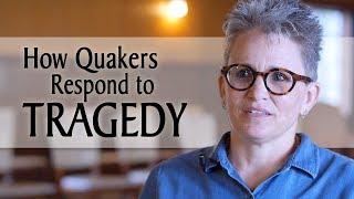 How Quakers Respond to Tragedy