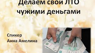17082016.Как сделать свой ЛТО чужими деньгами. Анна Амелина