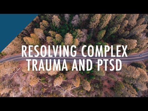 Resolving Complex Trauma and PTSD (Post Traumatic Stress Disorder)