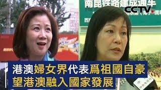 港澳妇女界代表为祖国自豪 望港澳融入国家发展 | CCTV