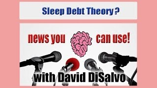 NEWS YOU CAN USE Sleep Debt Theory with David DiSalvo
