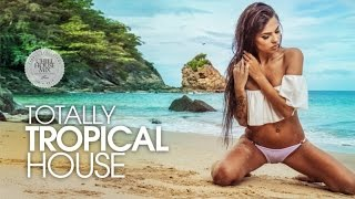 Totally Tropical House ✭ Best of Deep & Chill Relaxing Music   Summer Mix 2017