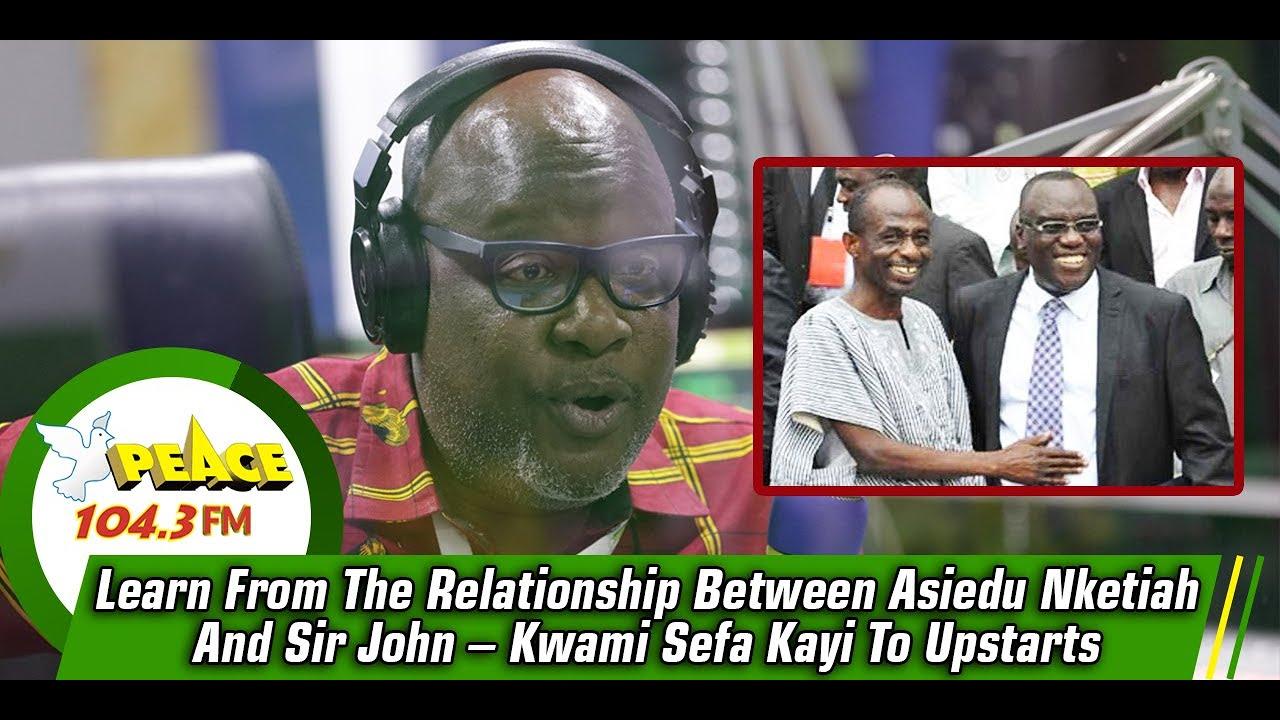 Download Learn From The Relationship Between Asiedu Nketiah And Sir John – Kwami Sefa Kayi To Upstarts
