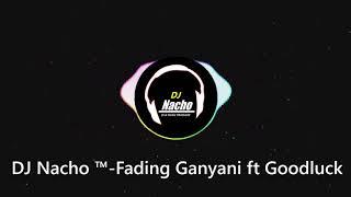DJ Nacho ™- Fading Ganyani ft Goodluck