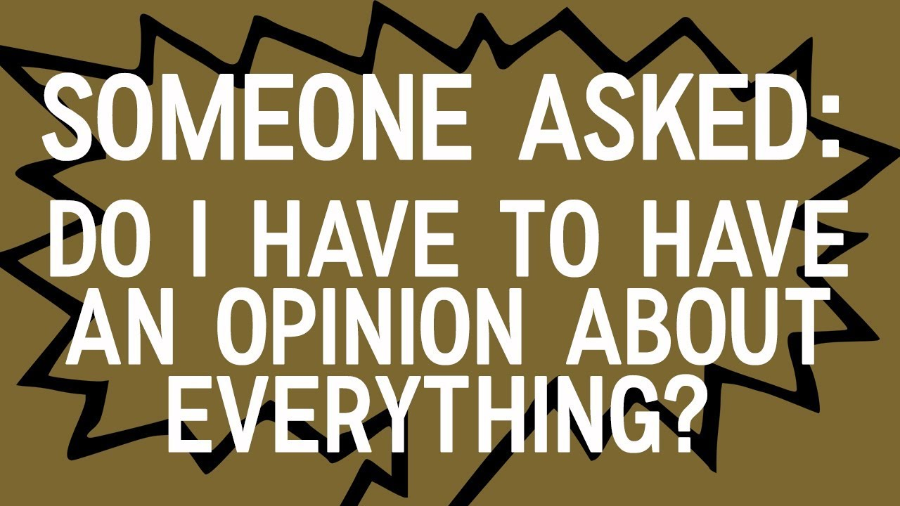 """Someone Asked: """"Do I have to have an opinion about everything ..."""