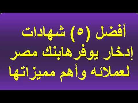 تعرف على أفضل 5 شهادات إدخار يوفرها بنك مصر لعملائه وأهم
