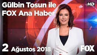 2 Ağustos 2018 Gülbin Tosun ile FOX Ana Haber