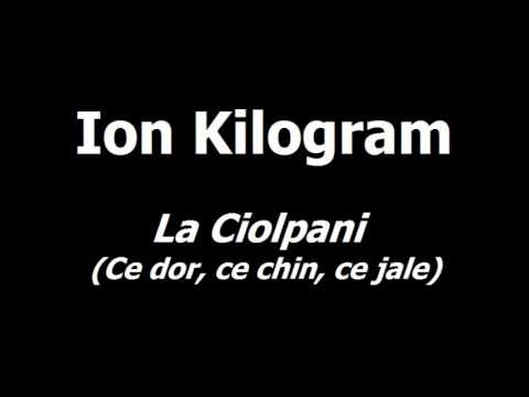 Ion Kilogram - La Ciolpani (Ce dor, ce chin, ce jale)