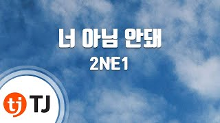 Gotta Be You 너 아님 안돼_2NE1 투애니원 _TJ노래방 (Karaoke/lyrics/romanization/KOREAN)