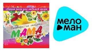 ПОГОВОРИ СО МНОЮ, МАМА  - Любимой МАМЕ!  - Сборник песен для любимой мамы