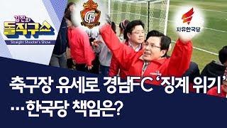 축구장 유세로 경남FC '징계 위기'…한국당 책임은? | 김진의 돌직구쇼