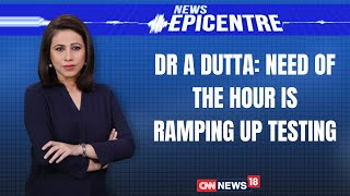 Need Of The Hour Is Ramping Up Testing: Dr A Dutta | News Epicentre With Marya Shakil | CNN News18
