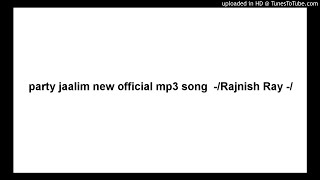 party jaalim new official mp3 song  -/Rajnish Ray -/