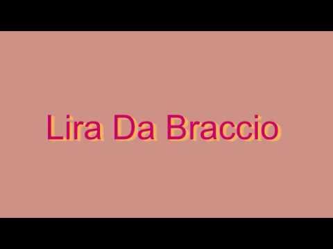 How to Pronounce Lira Da Braccio