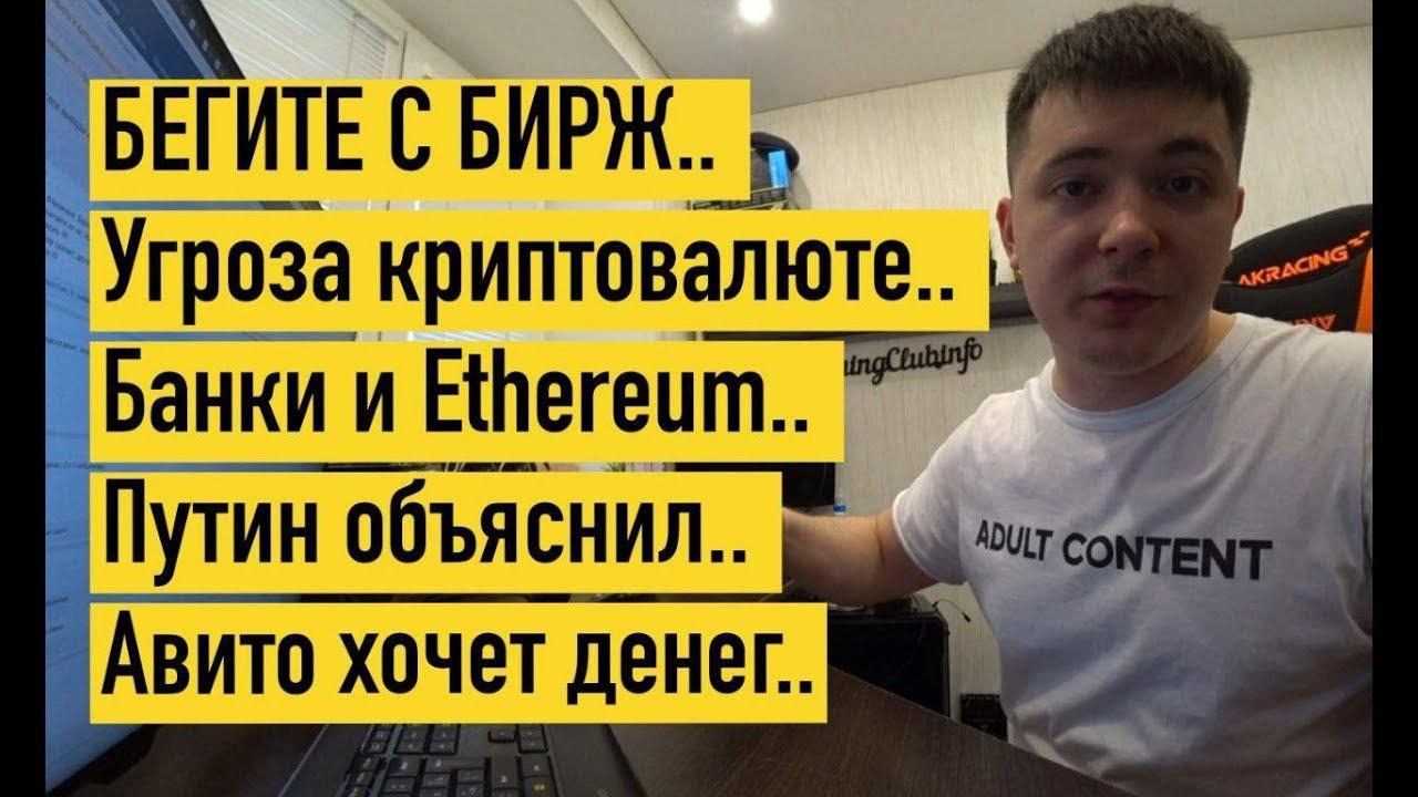 БЕГИТЕ С БИРЖ.. Угроза криптовалюте.. Банки и Ethereum.. Путин объяснил.. Авито хочет денег..
