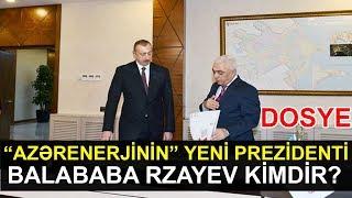 Azərenerjinin prezidenti Balababa Rzayev kimdir? (DOSYE)