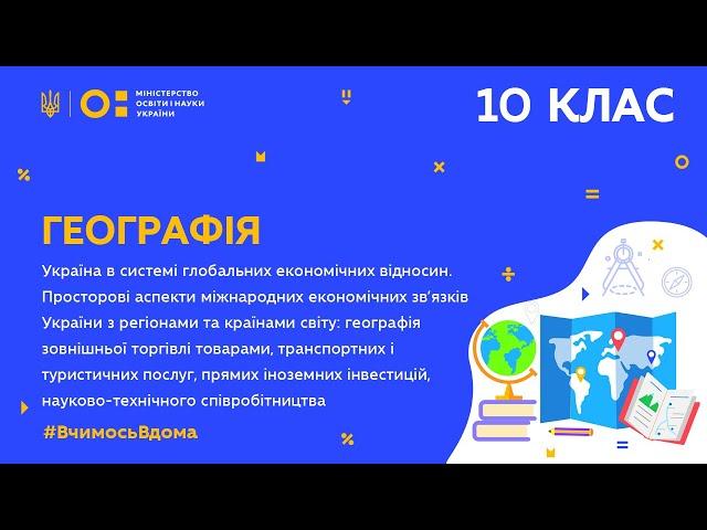 10 клас. Географія. Україна в системі глобальних економічних відносин (Тиж.10:ВТ)