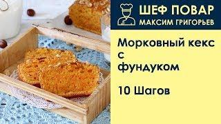 Морковный кекс с фундуком . Рецепт от шеф повара Максима Григорьева