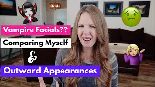 Vampire Facials, Comparing Myself and Outward Appearances