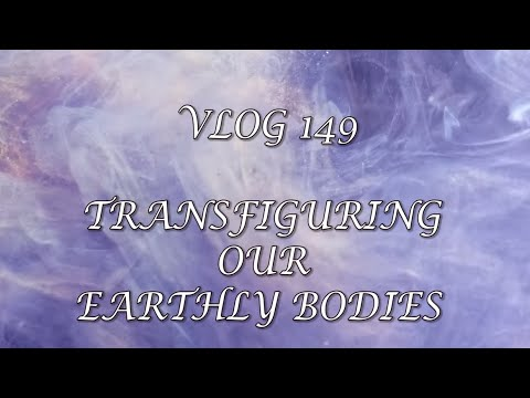VLOG 149 - TRANSFIGURING OUR EARTHLY BODIES