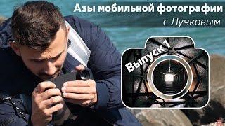 Азы мобильной фотографии с Лучковым. Выпуск 1: Основы