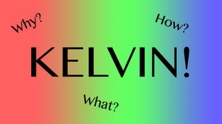 KELVIN - What? Why? How?