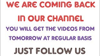 We are coming back|| You will get the videos from tomorrow at regular basis