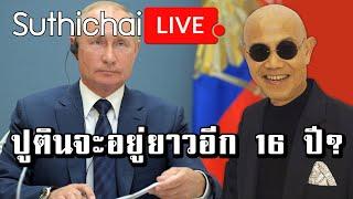 Suthichai Live : ปูตินจะอยู่ยาวอีก 16 ปี?