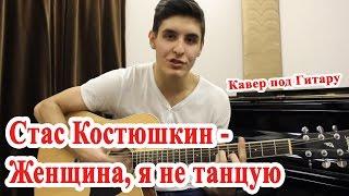 СТАС КОСТЮШКИН - ЖЕНЩИНА, Я НЕ ТАНЦУЮ (Кавер Под Гитару)/ A-dessa женщина