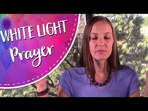White Light Protection Prayer - A White Light Healing, Protection, and Energetic Reset Invocation