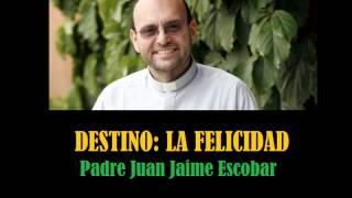 Destino: La Felicidad por el Padre Juan Jaime Escobar.