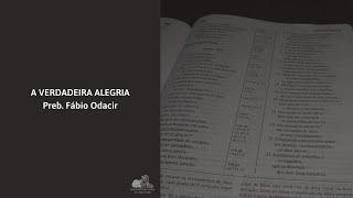 A VERDADEIRA ALEGRIA - Preb. Fábio Odacir