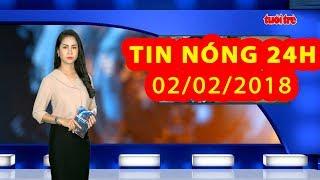 Trực tiếp ⚡ Tin 24h Mới Nhất hôm nay 02/02/2018 | Tin nóng nhất 24H
