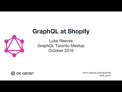 Luke Reeves - GraphQL at Shopify - GraphQL Toronto October 2016