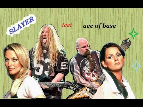Slayer feat. Ace of base - Ensemble that she wants