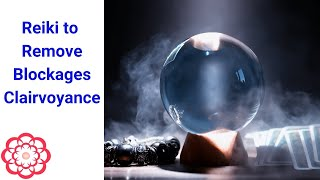 Reiki to Remove Blockages Impeding Clairvoyance